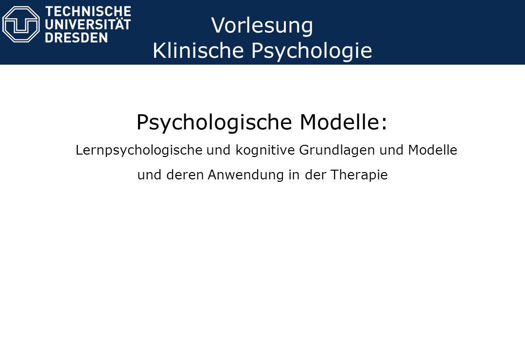 Psychologische Modelle: Lernpsychologische und kognitive Grundlagen und Modelle und deren Anwendung in der Therapie Vorlesung Klinische Psychologie