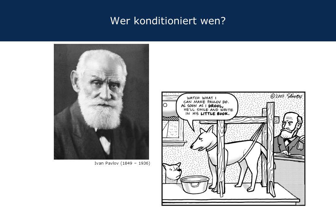 Wer konditioniert wen? Ivan Pavlov (1849 – 1936)