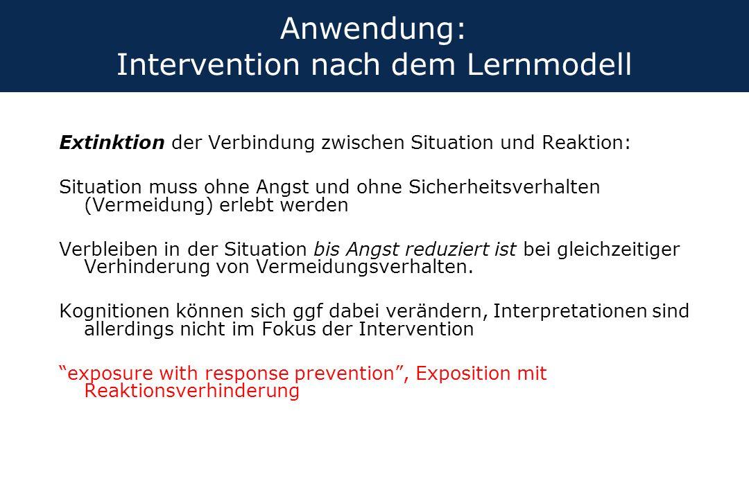 Anwendung: Intervention nach dem Lernmodell Extinktion der Verbindung zwischen Situation und Reaktion: Situation muss ohne Angst und ohne Sicherheitsv
