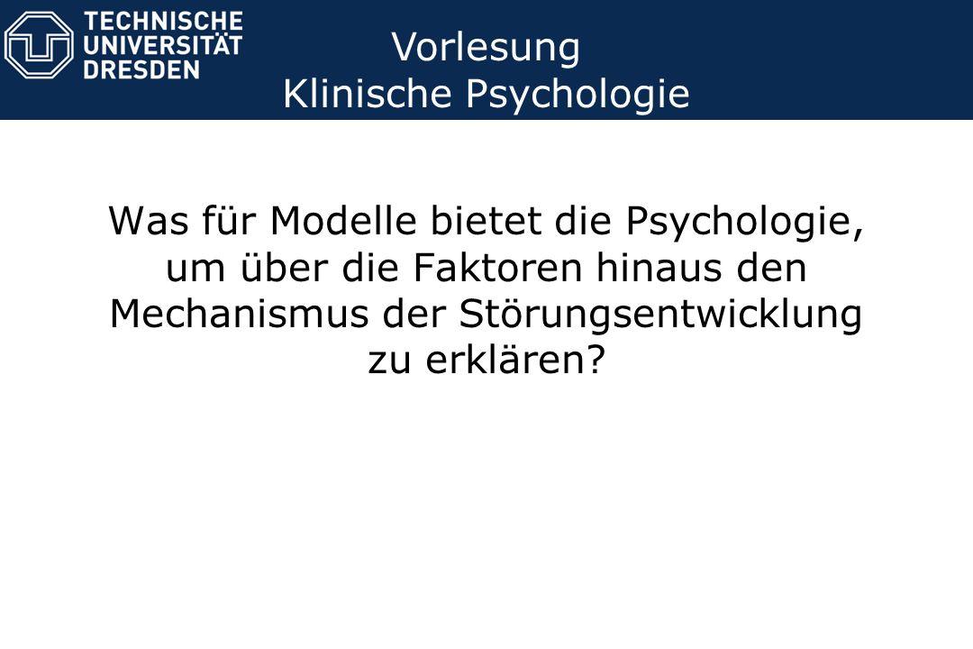 Was für Modelle bietet die Psychologie, um über die Faktoren hinaus den Mechanismus der Störungsentwicklung zu erklären? Vorlesung Klinische Psycholog