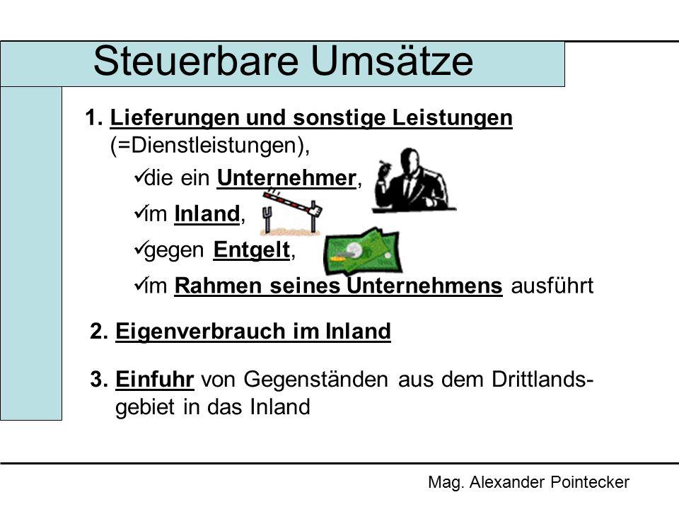 Steuerbare Umsätze Mag. Alexander Pointecker 1.Lieferungen und sonstige Leistungen (=Dienstleistungen), die ein Unternehmer, im Inland, gegen Entgelt,