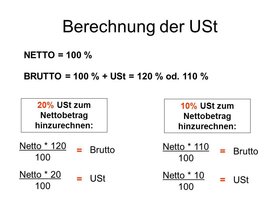 Berechnung der USt NETTO = 100 % BRUTTO = 100 % + USt = 120 % od. 110 % 20% USt zum Nettobetrag hinzurechnen: Netto * 120 100 Brutto = 10% USt zum Net