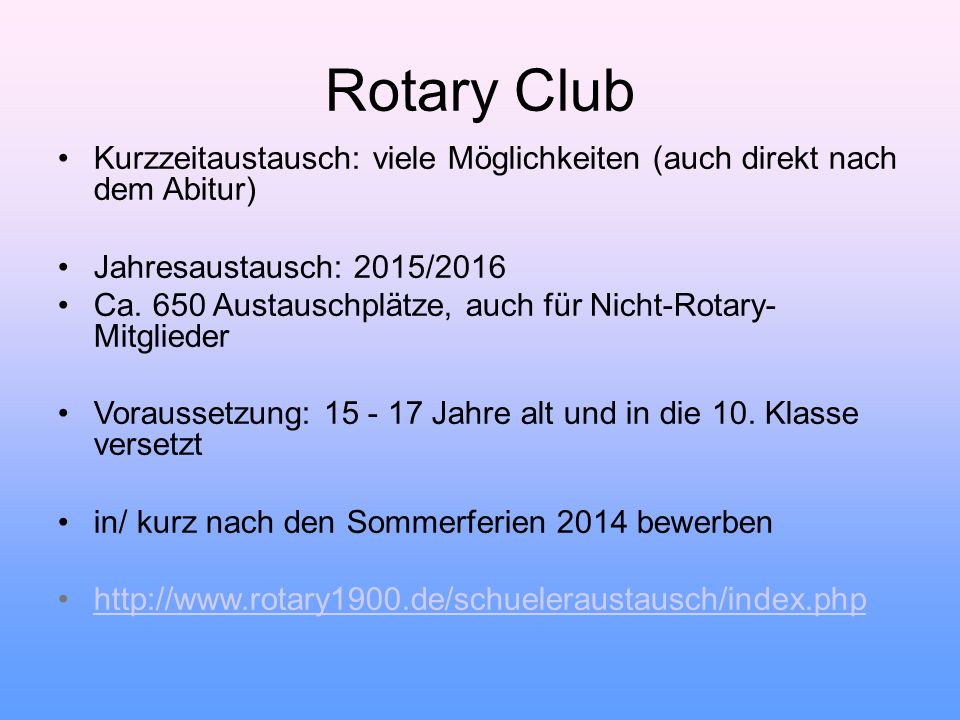 Rotary Club Kurzzeitaustausch: viele Möglichkeiten (auch direkt nach dem Abitur) Jahresaustausch: 2015/2016 Ca. 650 Austauschplätze, auch für Nicht-R
