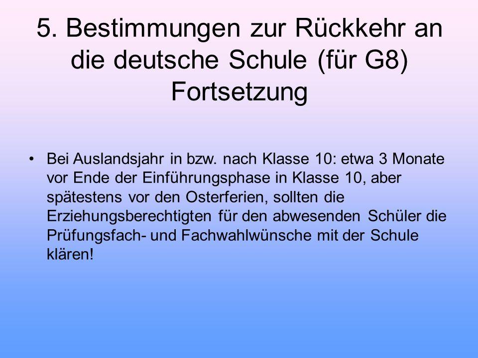 5. Bestimmungen zur Rückkehr an die deutsche Schule (für G8) Fortsetzung Bei Auslandsjahr in bzw. nach Klasse 10: etwa 3 Monate vor Ende der Einführun