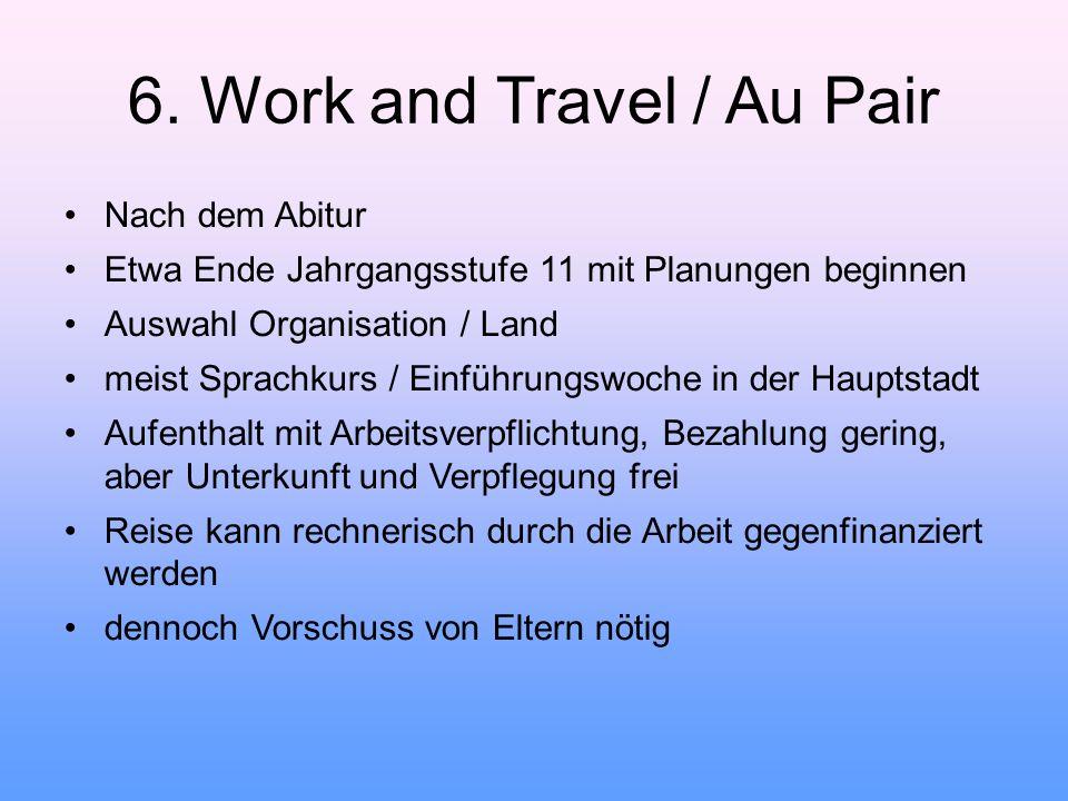 6. Work and Travel / Au Pair Nach dem Abitur Etwa Ende Jahrgangsstufe 11 mit Planungen beginnen Auswahl Organisation / Land meist Sprachkurs / Einführ