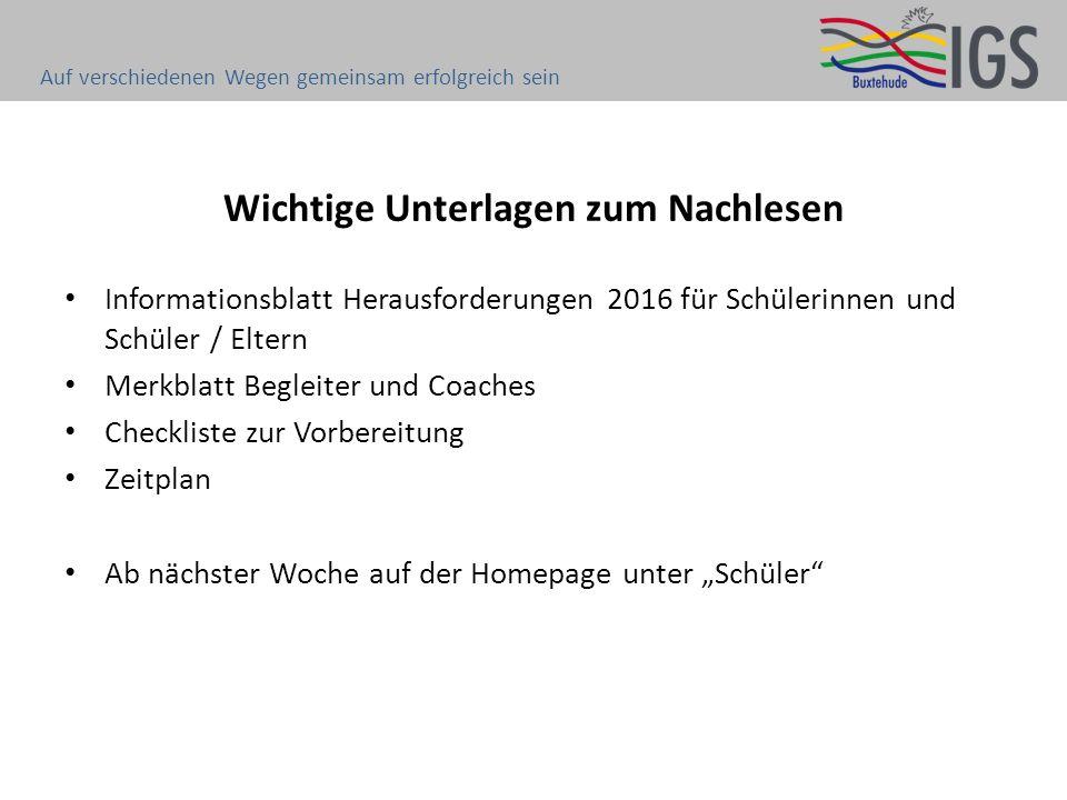 Wichtige Unterlagen zum Nachlesen Informationsblatt Herausforderungen 2016 für Schülerinnen und Schüler / Eltern Merkblatt Begleiter und Coaches Check