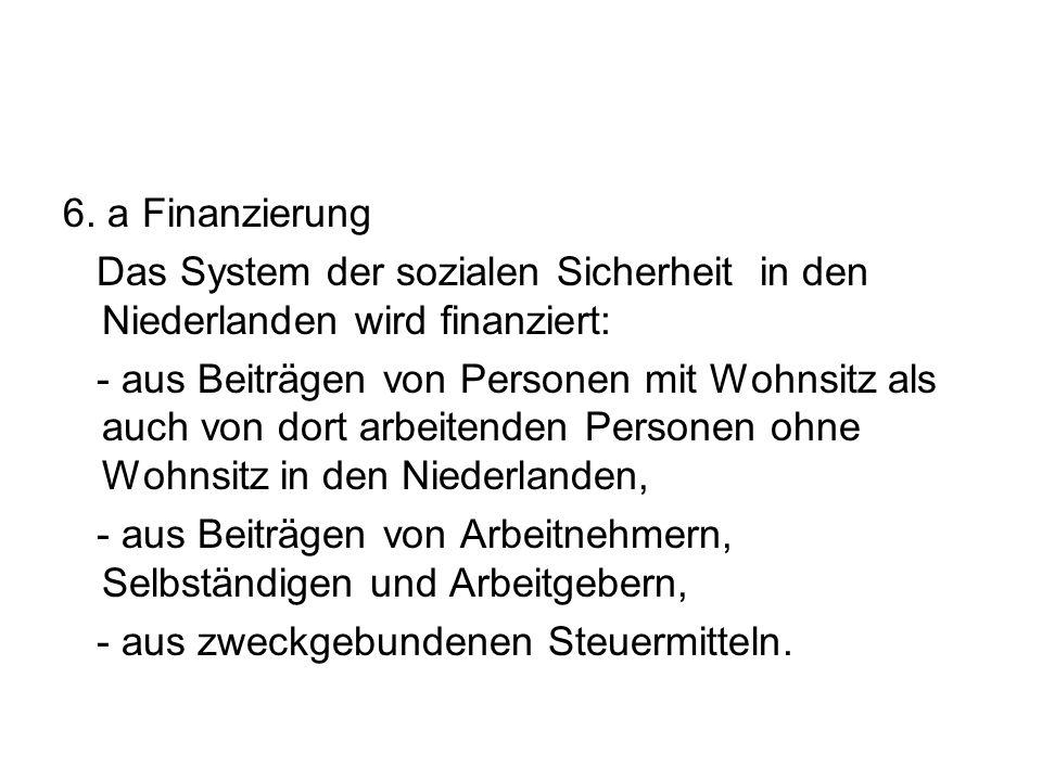 6. a Finanzierung Das System der sozialen Sicherheit in den Niederlanden wird finanziert: - aus Beiträgen von Personen mit Wohnsitz als auch von dort