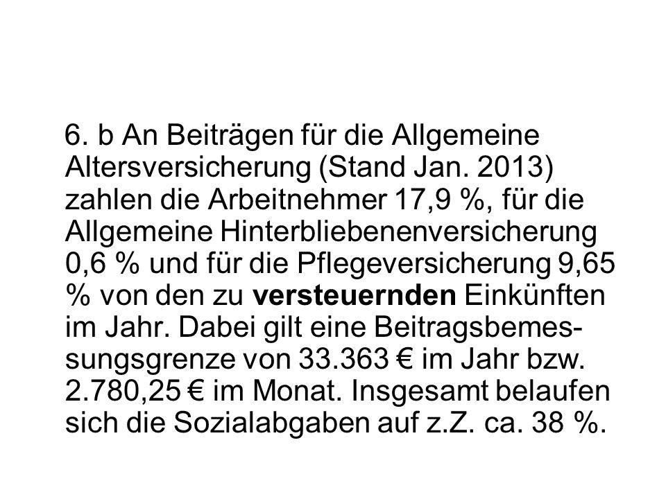 6. b An Beiträgen für die Allgemeine Altersversicherung (Stand Jan. 2013) zahlen die Arbeitnehmer 17,9 %, für die Allgemeine Hinterbliebenenversicheru