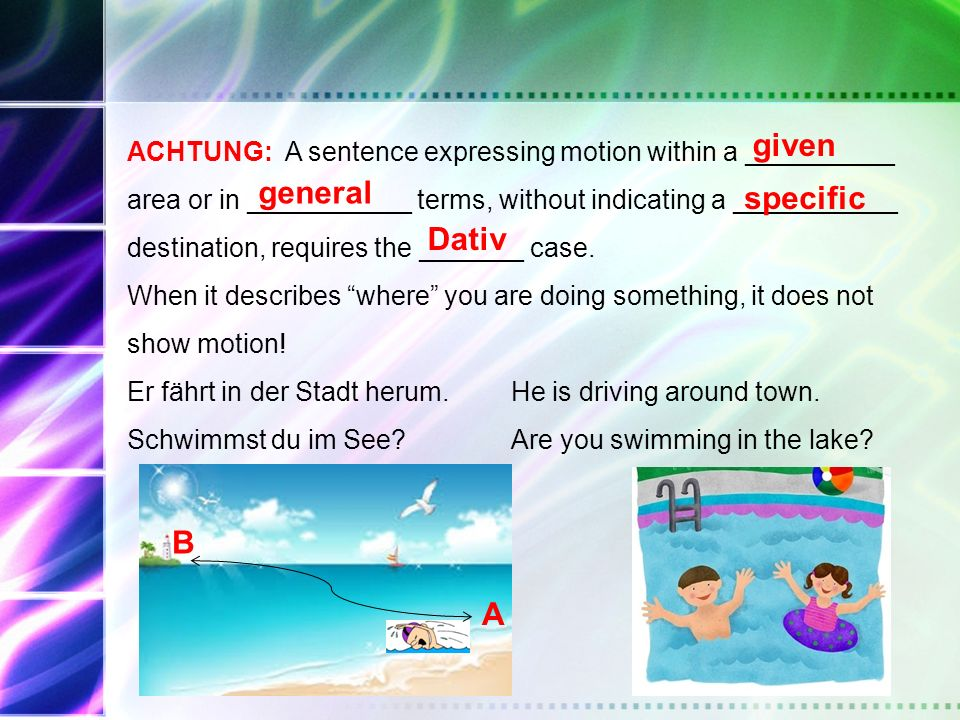 ACHTUNG: A sentence expressing motion within a __________ area or in ___________ terms, without indicating a ___________ destination, requires the ___