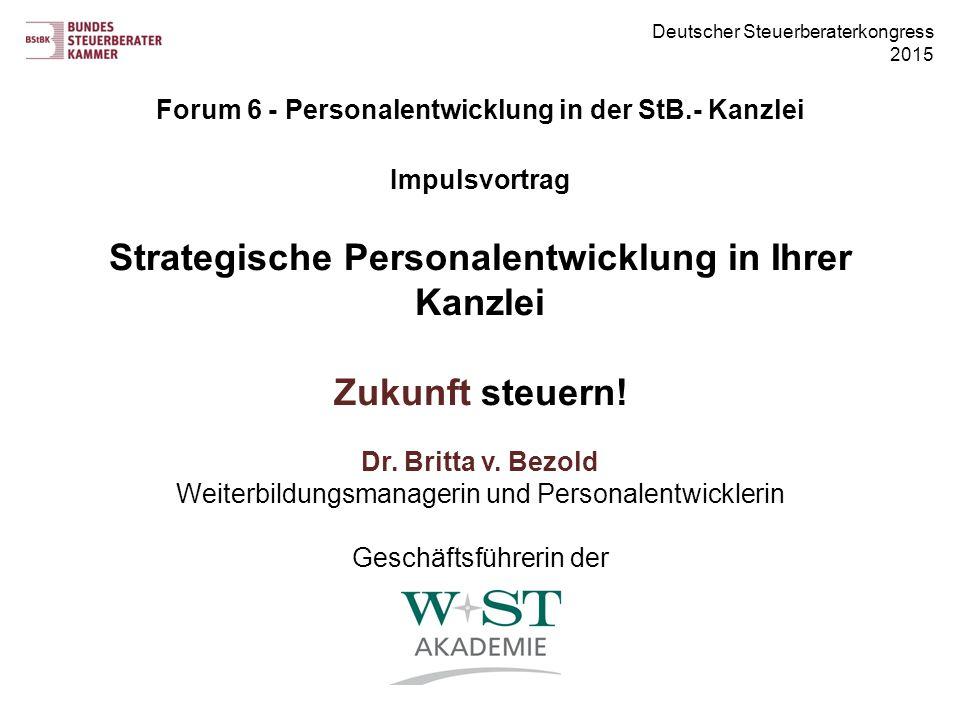 Deutscher Steuerberaterkongress 2015 Forum 6 - Personalentwicklung in der StB.- Kanzlei Impulsvortrag Strategische Personalentwicklung in Ihrer Kanzlei Zukunft steuern.