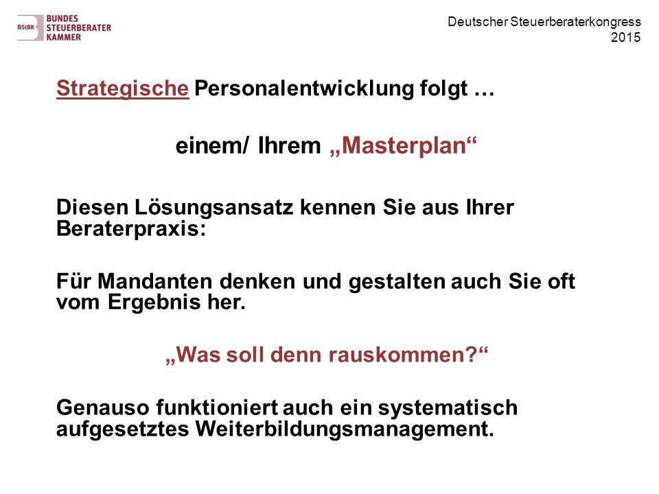 """Deutscher Steuerberaterkongress 2015 Strategische Personalentwicklung folgt … einem/ Ihrem """"Masterplan Diesen Lösungsansatz kennen Sie aus Ihrer Beraterpraxis: Für Mandanten denken und gestalten auch Sie oft vom Ergebnis her."""