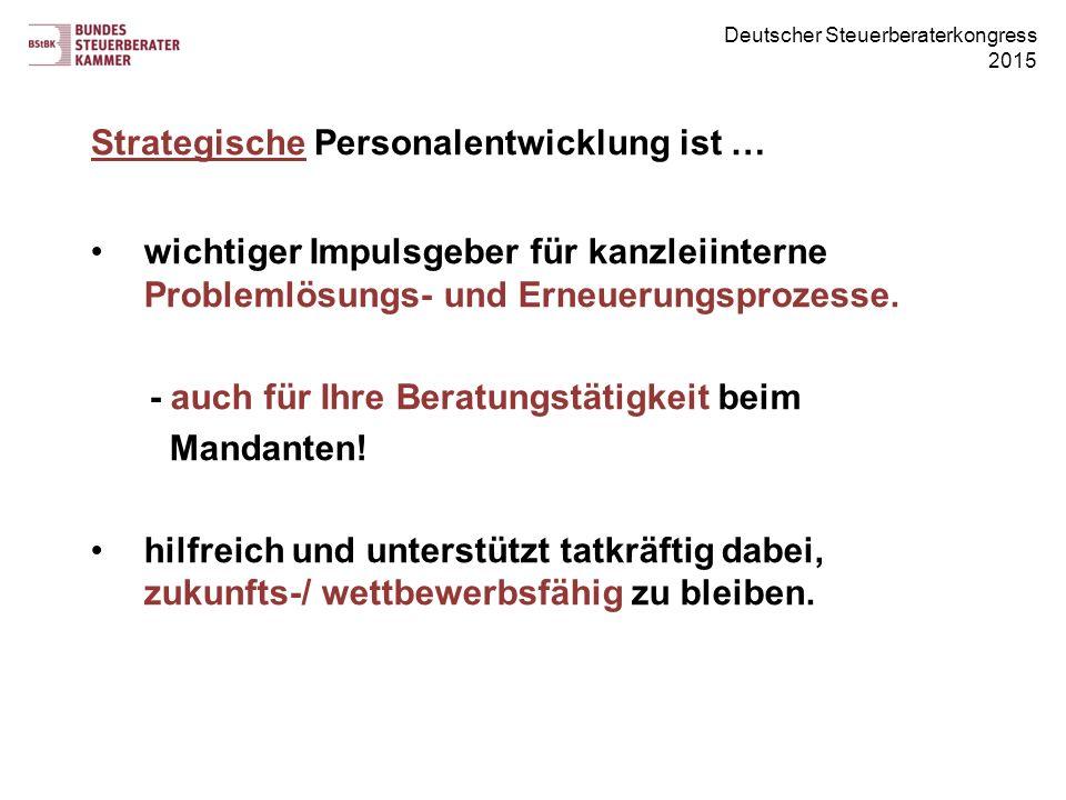 Deutscher Steuerberaterkongress 2015 Strategische Personalentwicklung ist … wichtiger Impulsgeber für kanzleiinterne Problemlösungs- und Erneuerungsprozesse.