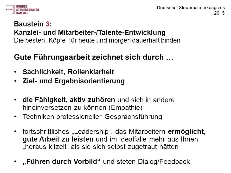 """Deutscher Steuerberaterkongress 2015 Gute Führungsarbeit zeichnet sich durch … Sachlichkeit, Rollenklarheit Ziel- und Ergebnisorientierung die Fähigkeit, aktiv zuhören und sich in andere hineinversetzen zu können (Empathie) Techniken professioneller Gesprächsführung fortschrittliches """"Leadership , das Mitarbeitern ermöglicht, gute Arbeit zu leisten und im Idealfalle mehr aus Ihnen """"heraus kitzelt als sie sich selbst zugetraut hätten """"Führen durch Vorbild und steten Dialog/Feedback Baustein 3: Kanzlei- und Mitarbeiter-/Talente-Entwicklung Die besten """"Köpfe für heute und morgen dauerhaft binden"""