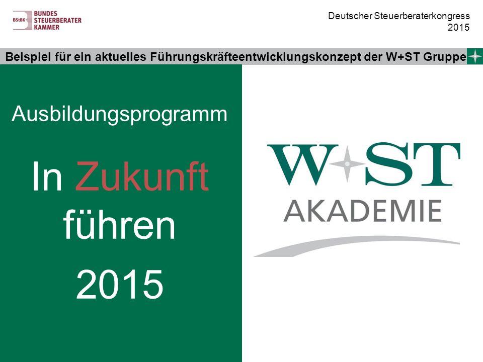 Deutscher Steuerberaterkongress 2015 Beispiel für ein aktuelles Führungskräfteentwicklungskonzept der W+ST Gruppe Ausbildungsprogramm In Zukunft führe