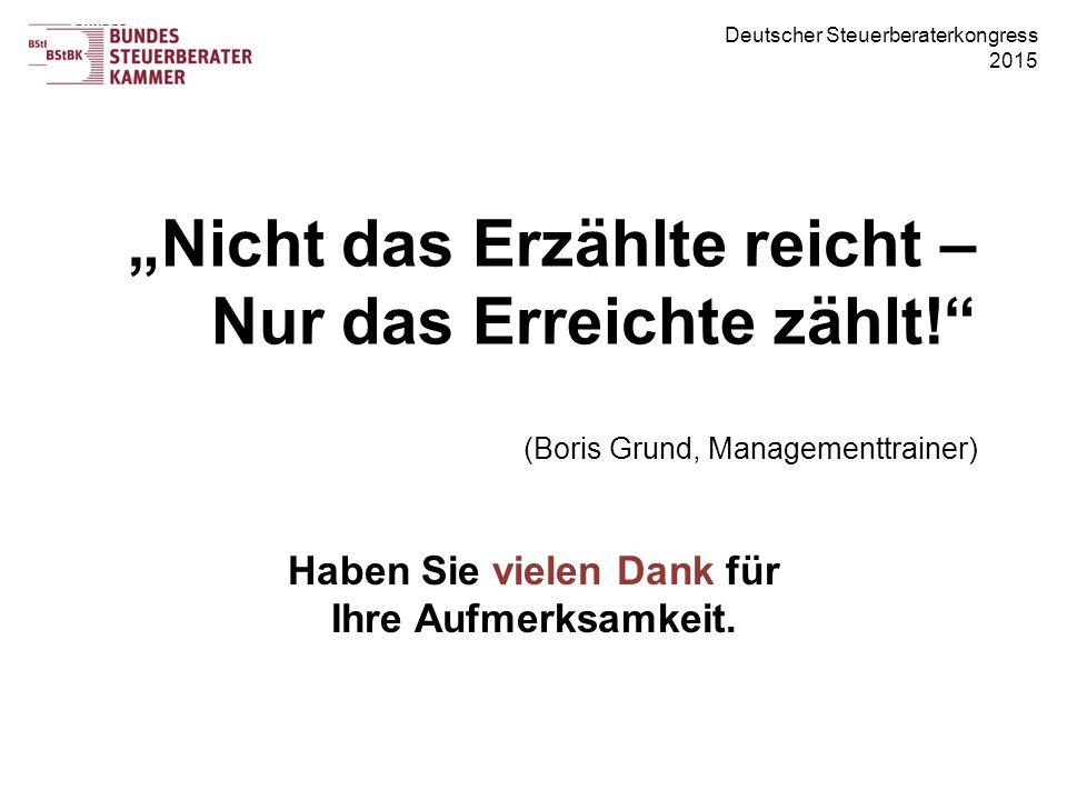 """Deutscher Steuerberaterkongress 2015 """"Nicht das Erzählte reicht – Nur das Erreichte zählt! (Boris Grund, Managementtrainer) Haben Sie vielen Dank für Ihre Aufmerksamkeit."""