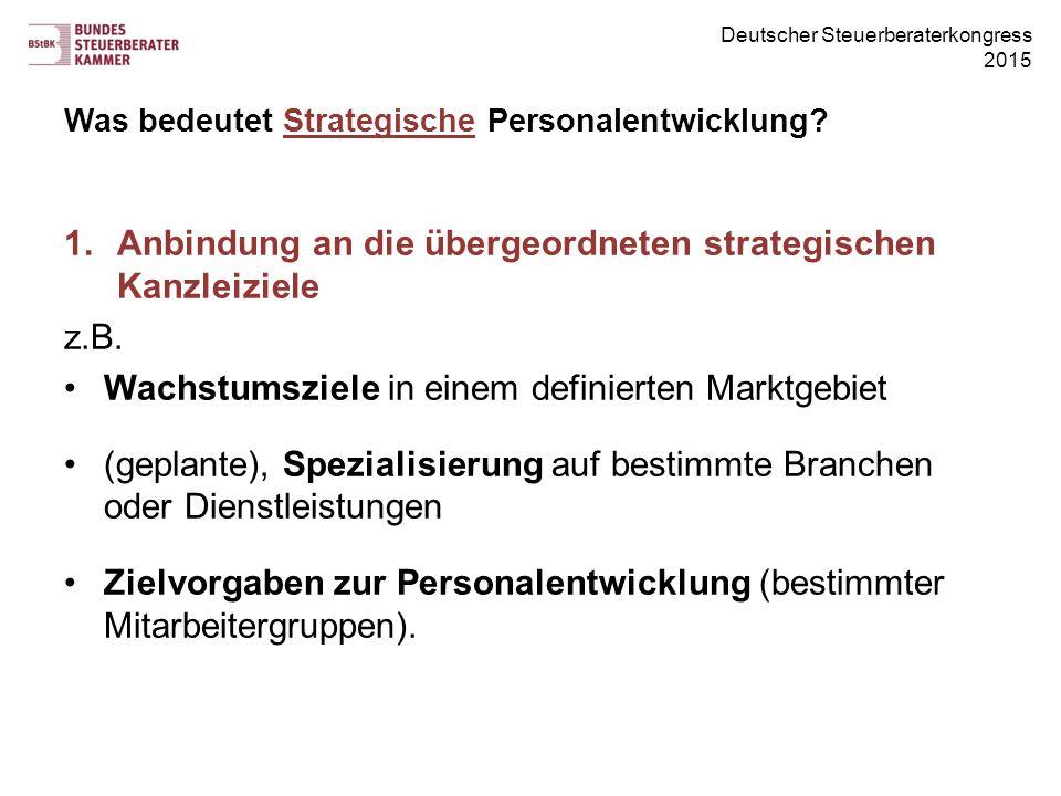 Deutscher Steuerberaterkongress 2015 Was bedeutet Strategische Personalentwicklung? 1.Anbindung an die übergeordneten strategischen Kanzleiziele z.B.