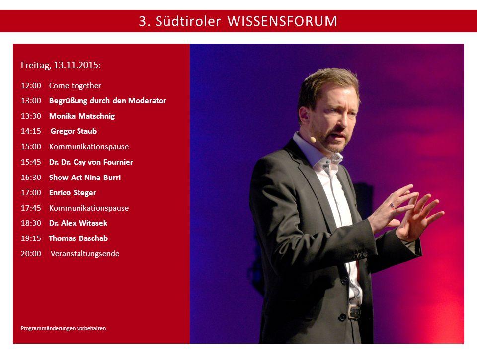 3. Südtiroler WISSENSFORUM Freitag, 13.11.2015: 12:00 Come together 13:00 Begrüßung durch den Moderator 13:30Monika Matschnig 14:15 Gregor Staub 15:00