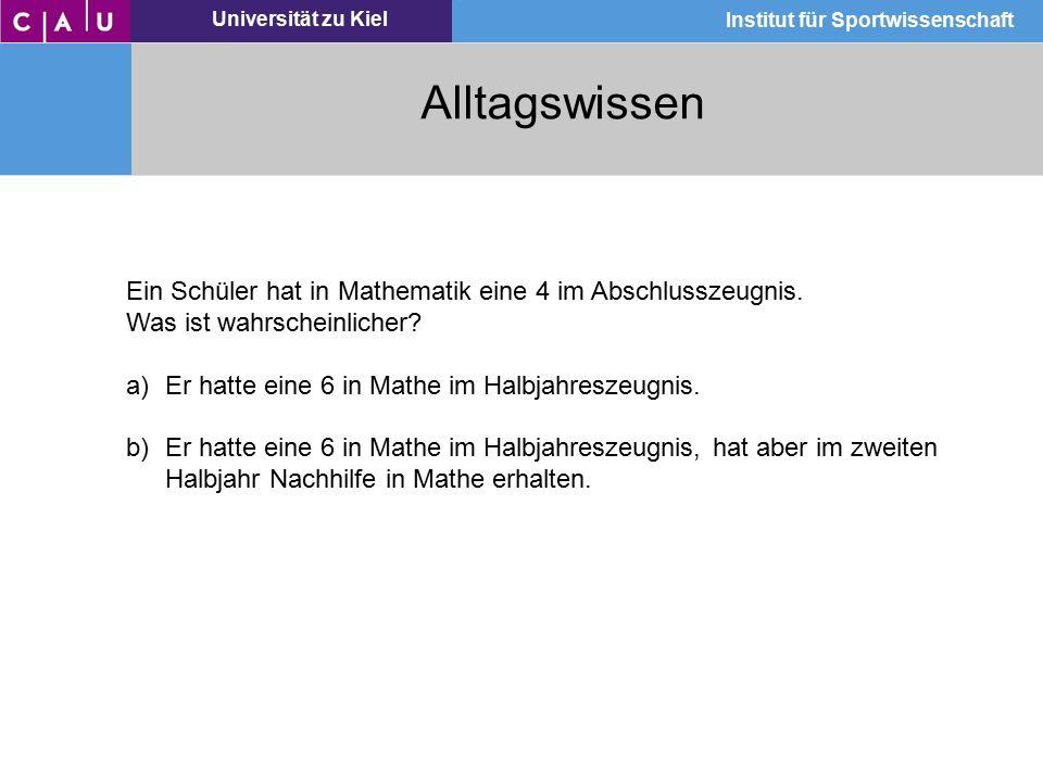 Universität zu Kiel Institut für Sportwissenschaft Alltagswissen Ein Schüler hat in Mathematik eine 4 im Abschlusszeugnis. Was ist wahrscheinlicher? a