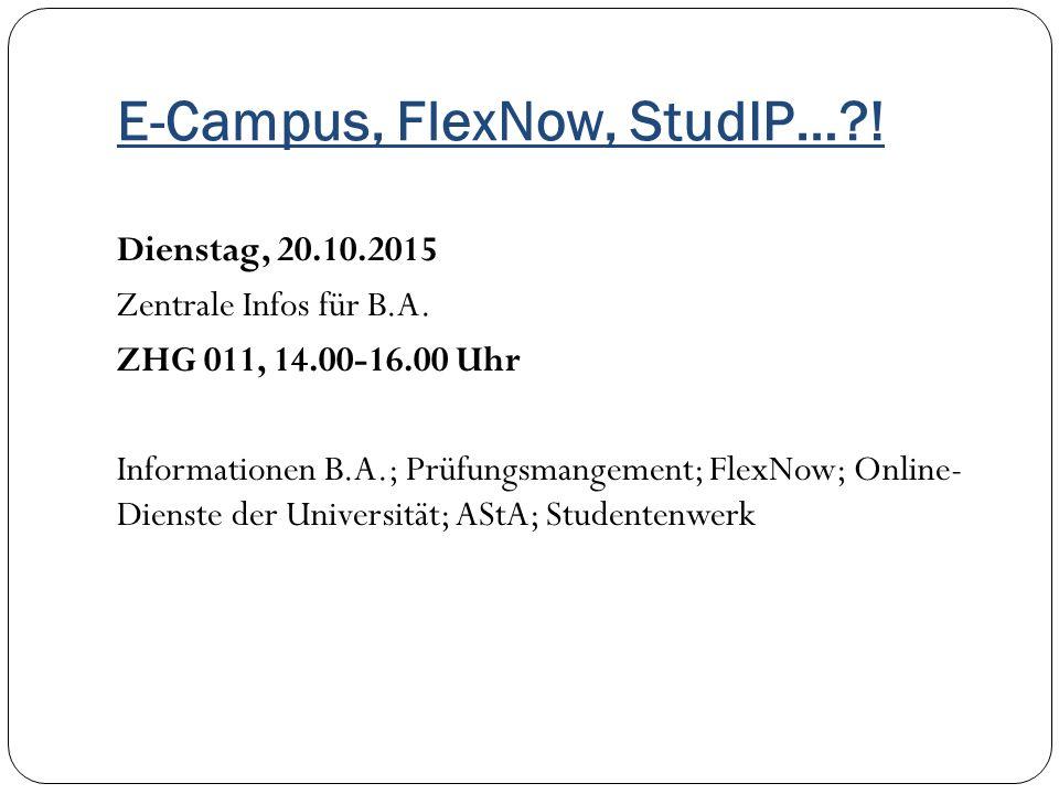 E-Campus, FlexNow, StudIP…?! Dienstag, 20.10.2015 Zentrale Infos für B.A. ZHG 011, 14.00-16.00 Uhr Informationen B.A.; Prüfungsmangement; FlexNow; Onl