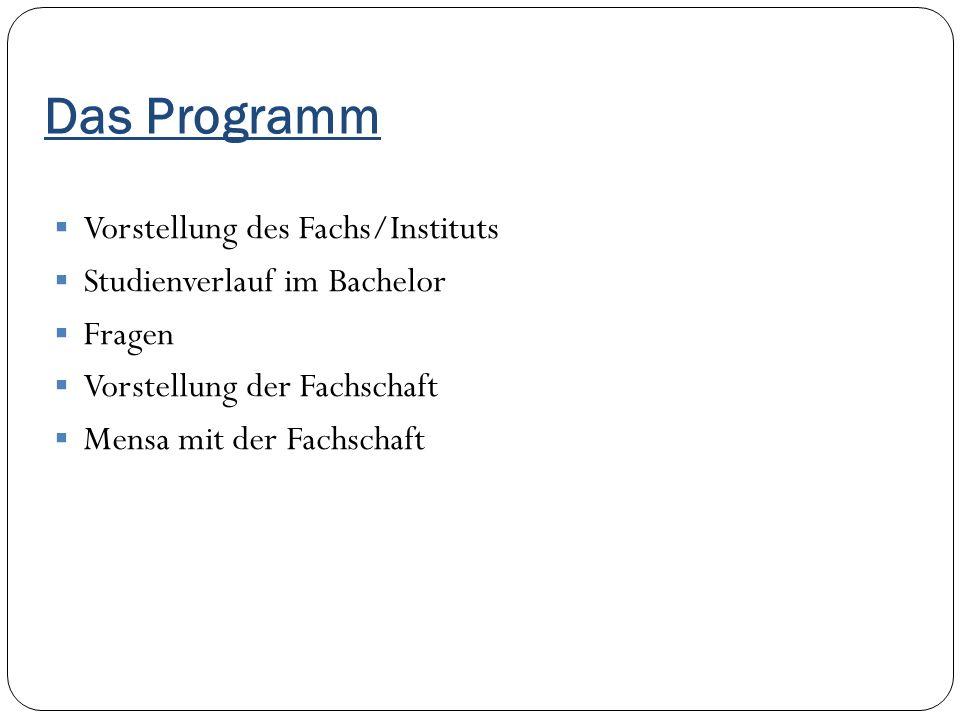 Das Programm  Vorstellung des Fachs/Instituts  Studienverlauf im Bachelor  Fragen  Vorstellung der Fachschaft  Mensa mit der Fachschaft