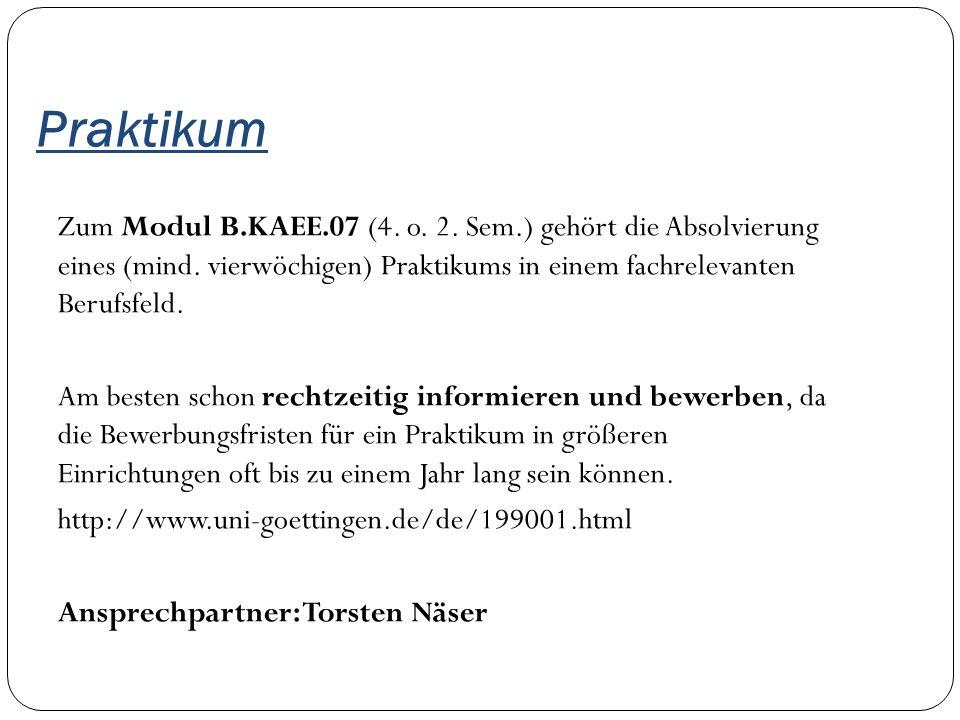 Praktikum Zum Modul B.KAEE.07 (4. o. 2. Sem.) gehört die Absolvierung eines (mind. vierwöchigen) Praktikums in einem fachrelevanten Berufsfeld. Am bes
