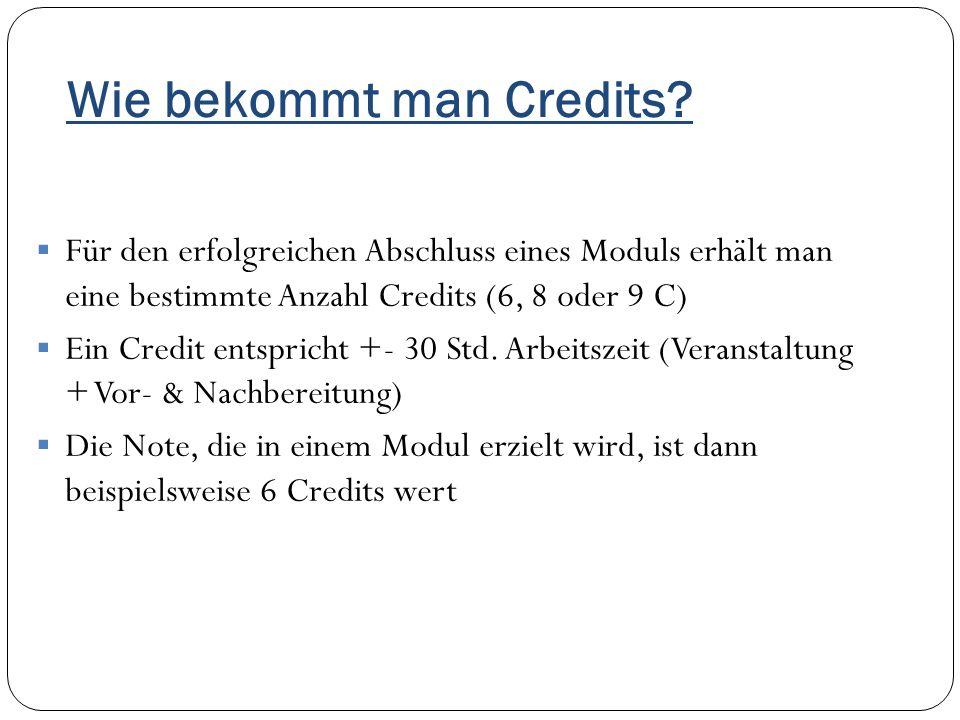 Wie bekommt man Credits?  Für den erfolgreichen Abschluss eines Moduls erhält man eine bestimmte Anzahl Credits (6, 8 oder 9 C)  Ein Credit entspric