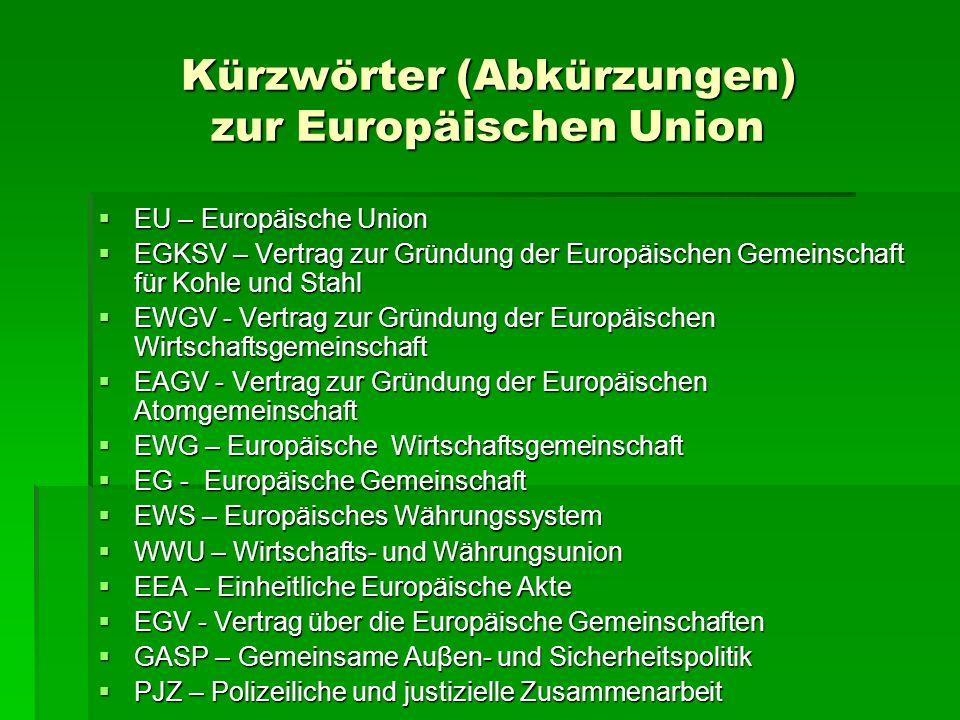 Kürzwörter (Abkürzungen) zur Europäischen Union  EU – Europäische Union  EGKSV – Vertrag zur Gründung der Europäischen Gemeinschaft für Kohle und St