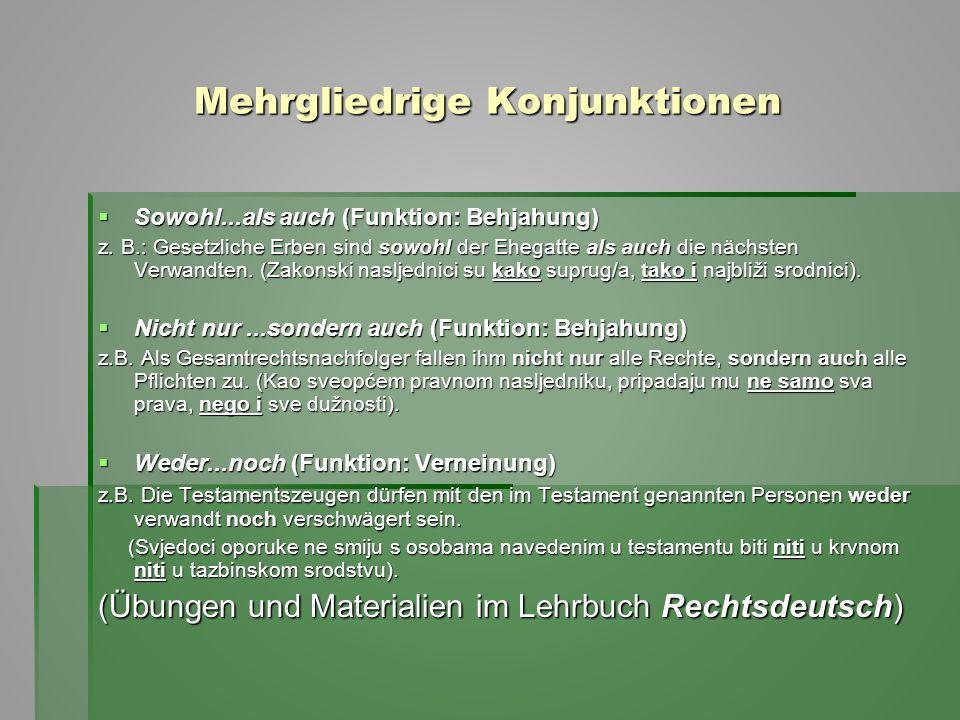 Mehrgliedrige Konjunktionen  Sowohl...als auch (Funktion: Behjahung) z. B.: Gesetzliche Erben sind sowohl der Ehegatte als auch die nächsten Verwandt