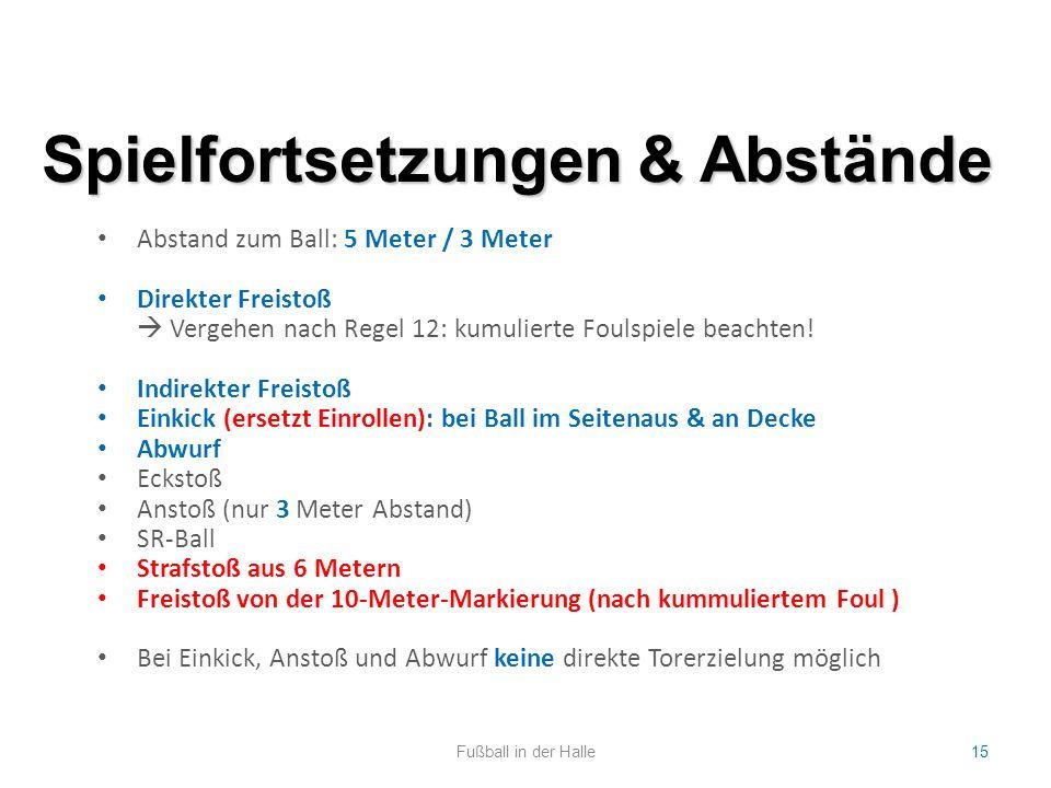 Spielfortsetzungen & Abstände Fußball in der Halle15 Abstand zum Ball: 5 Meter / 3 Meter Direkter Freistoß  Vergehen nach Regel 12: kumulierte Foulsp
