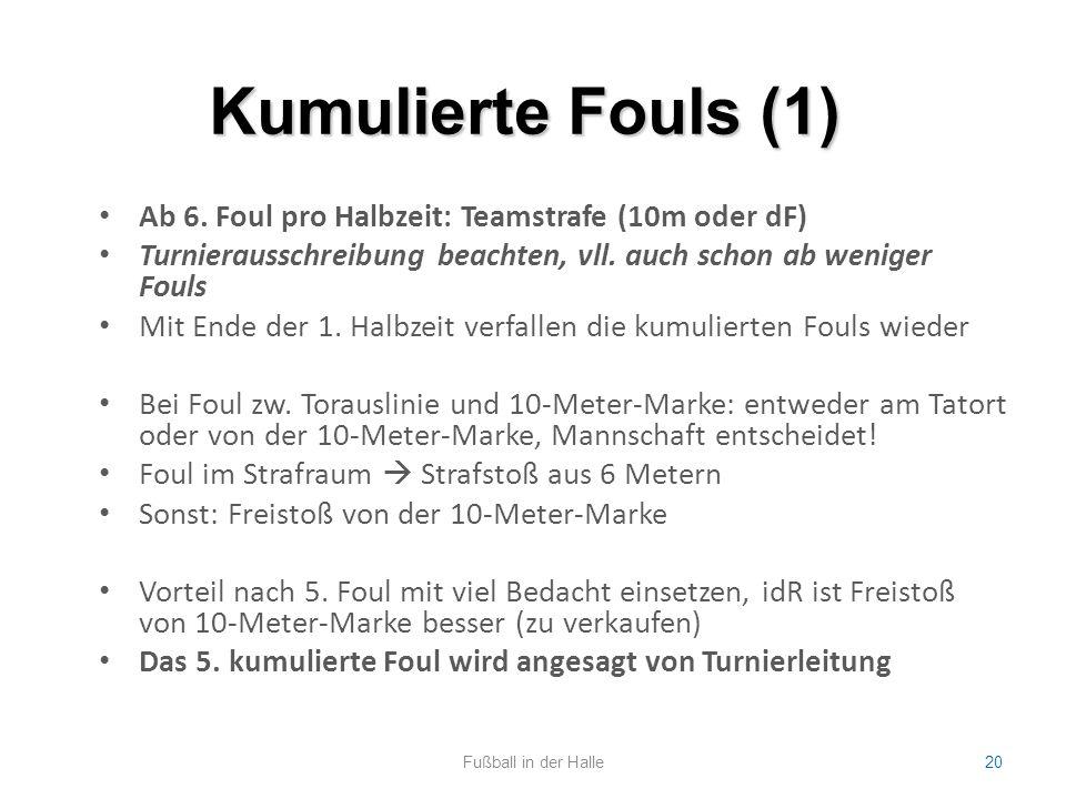 Kumulierte Fouls (1) Fußball in der Halle20 Ab 6. Foul pro Halbzeit: Teamstrafe (10m oder dF) Turnierausschreibung beachten, vll. auch schon ab wenige