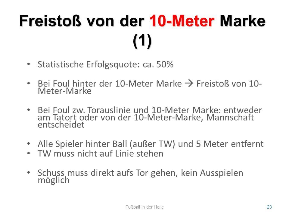 Freistoß von der 10-Meter Marke (1) Fußball in der Halle23 Statistische Erfolgsquote: ca. 50% Bei Foul hinter der 10-Meter Marke  Freistoß von 10- Me