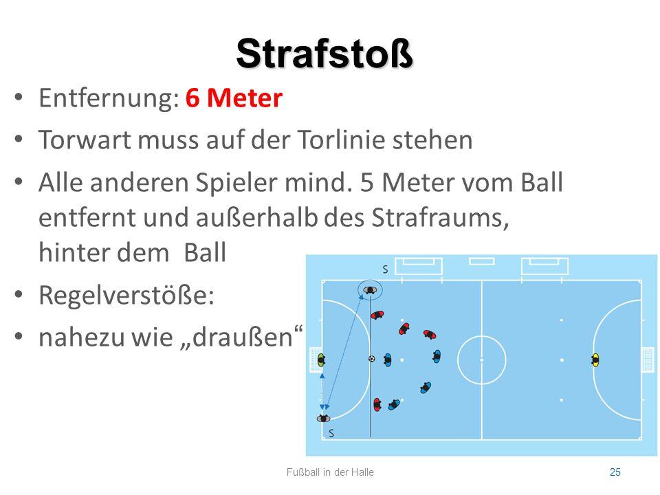 Strafstoß Fußball in der Halle25 Entfernung: 6 Meter Torwart muss auf der Torlinie stehen Alle anderen Spieler mind. 5 Meter vom Ball entfernt und auß