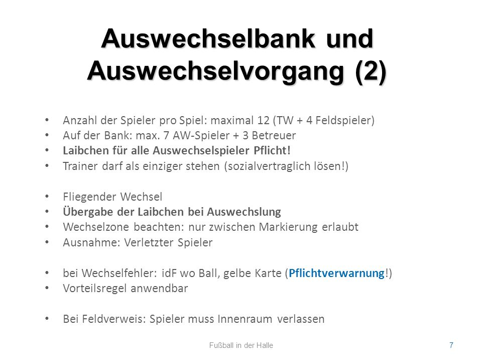 Auswechselbank und Auswechselvorgang (2) Fußball in der Halle7 Anzahl der Spieler pro Spiel: maximal 12 (TW + 4 Feldspieler) Auf der Bank: max. 7 AW-S