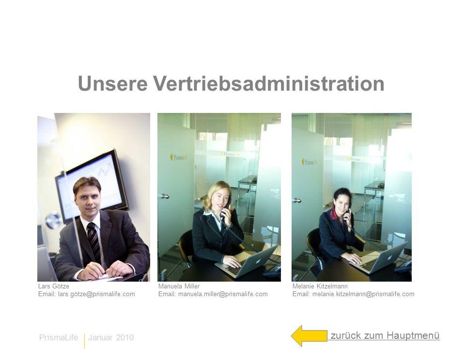 PrismaLife Januar 2010 Unsere Vertriebsadministration Lars Götze Email: lars.götze@prismalife.com Manuela Miller Email: manuela.miller@prismalife.com Melanie Kitzelmann Email: melanie.kitzelmann@prismalife.com zurück zum Hauptmenü