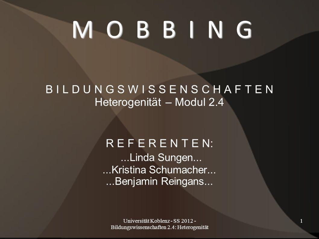 Universität Koblenz - SS 2012 - Bildungswissenschaften 2.4: Heterogenität 1 M O B B I N G B I L D U N G S W I S S E N S C H A F T E N Heterogenität – Modul 2.4 R E F E R E N T E N:...Linda Sungen......Kristina Schumacher......Benjamin Reingans...