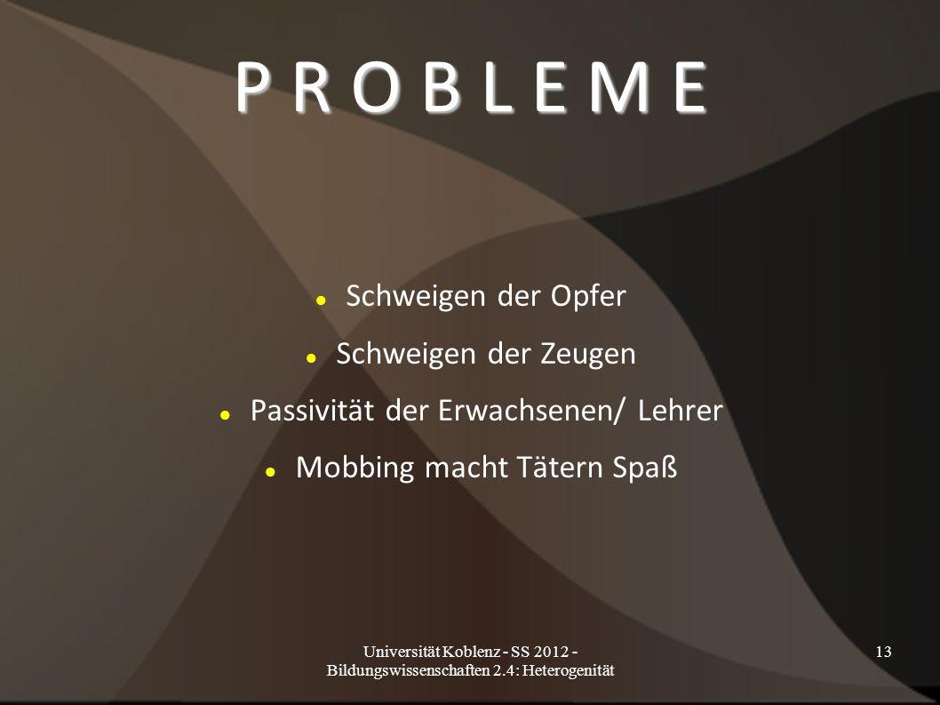 Universität Koblenz - SS 2012 - Bildungswissenschaften 2.4: Heterogenität 13 P R O B L E M E Schweigen der Opfer Schweigen der Zeugen Passivität der Erwachsenen/ Lehrer Mobbing macht Tätern Spaß