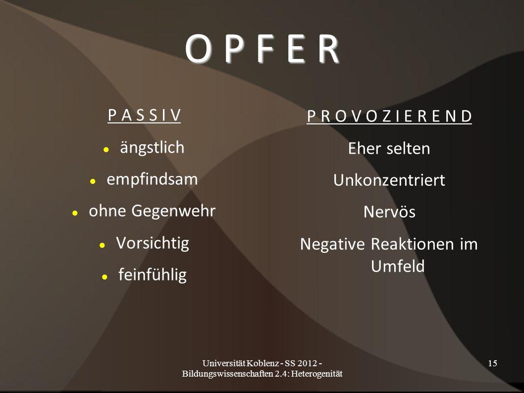 Universität Koblenz - SS 2012 - Bildungswissenschaften 2.4: Heterogenität 15 O P F E R P A S S I V ängstlich empfindsam ohne Gegenwehr Vorsichtig fein