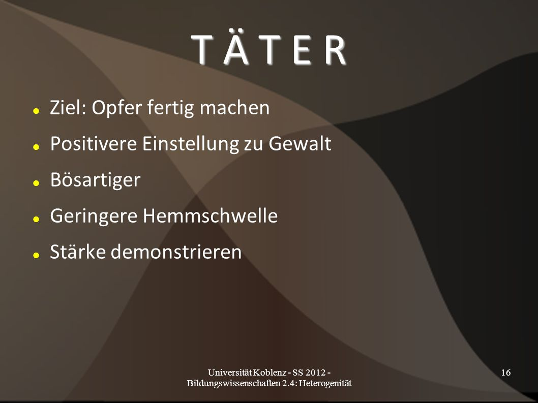 Universität Koblenz - SS 2012 - Bildungswissenschaften 2.4: Heterogenität 16 T Ä T E R Ziel: Opfer fertig machen Positivere Einstellung zu Gewalt Bösartiger Geringere Hemmschwelle Stärke demonstrieren