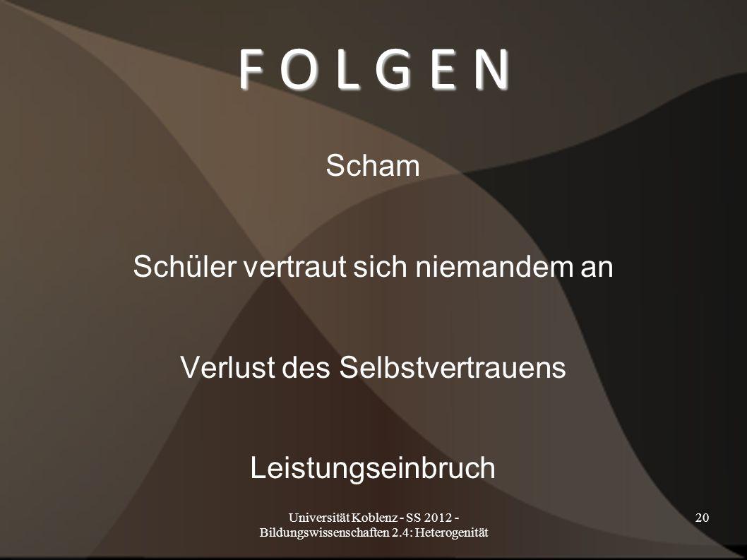 Universität Koblenz - SS 2012 - Bildungswissenschaften 2.4: Heterogenität 20 F O L G E N Scham Schüler vertraut sich niemandem an Verlust des Selbstve