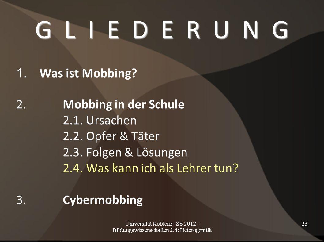 Universität Koblenz - SS 2012 - Bildungswissenschaften 2.4: Heterogenität 23 G L I E D E R U N G 1. Was ist Mobbing? 2.Mobbing in der Schule 2.1. Ursa