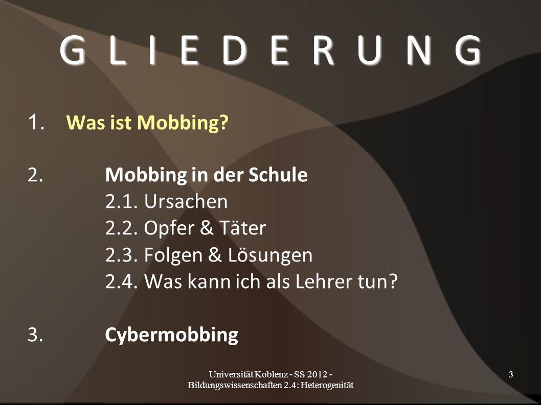 """Universität Koblenz - SS 2012 - Bildungswissenschaften 2.4: Heterogenität 4 D E F I N I T I O N """"Mobbing ist eine spezielle Form der Aggression, die dadurch charakterisiert ist, dass das Opfer wiederholt und systematisch aggressiven Akten eines oder mehrerer Täter ausgesetzt ist."""