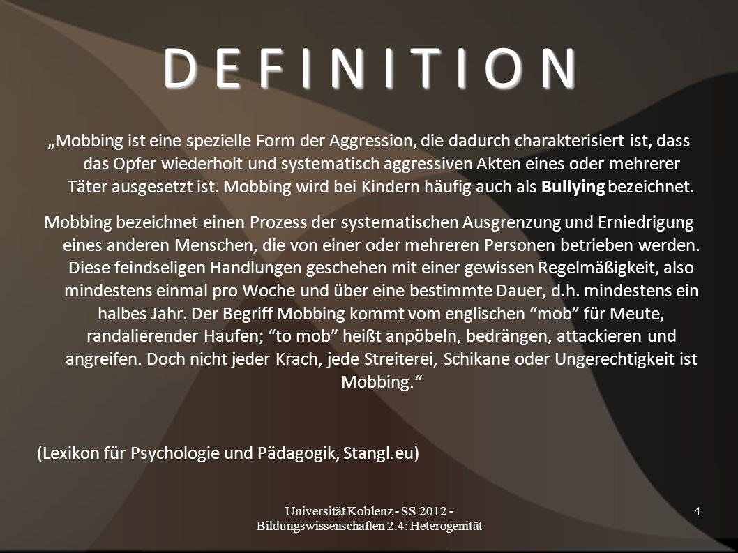 """Universität Koblenz - SS 2012 - Bildungswissenschaften 2.4: Heterogenität 4 D E F I N I T I O N """"Mobbing ist eine spezielle Form der Aggression, die d"""