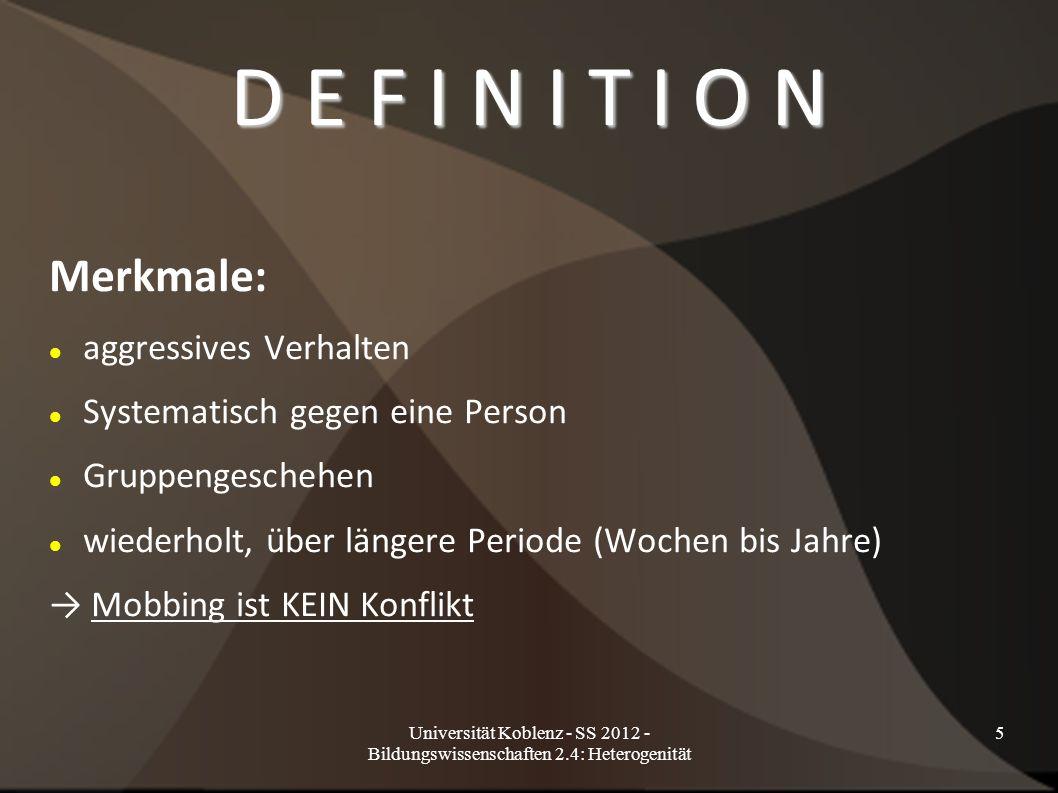 Universität Koblenz - SS 2012 - Bildungswissenschaften 2.4: Heterogenität 5 D E F I N I T I O N Merkmale: aggressives Verhalten Systematisch gegen eine Person Gruppengeschehen wiederholt, über längere Periode (Wochen bis Jahre) → Mobbing ist KEIN Konflikt
