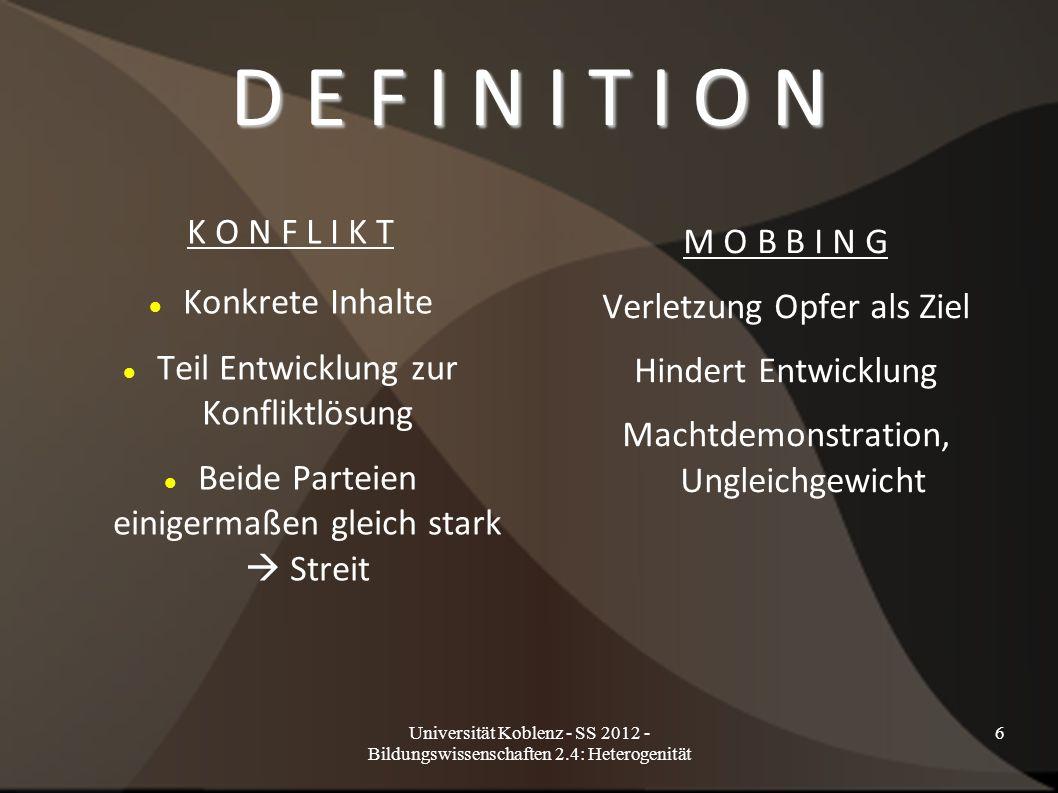 Universität Koblenz - SS 2012 - Bildungswissenschaften 2.4: Heterogenität 7 F O R M E N D I R E K T E F O R M I N D I R E K T E F O R M -Konfrontation - keine klare Konfrontation -Täterschaft offensichtlich - Täterschaft unklar T Y P I S C H E E R S C H E I N U N G S F O R M E N -Körperliche Handlungen - unterschwellige Handlungen -Verbale Handlungen - nonverbale Handlungen -Drohung und Erpressung - soziale Aggression -Zerstörung Eigentum - Gerüchte -Beleidigende Geste - ausgrenzen – ignorieren