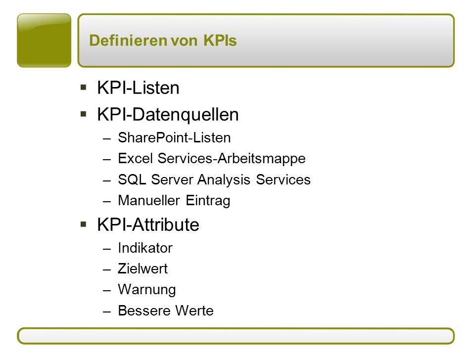 Definieren von KPIs  KPI-Listen  KPI-Datenquellen –SharePoint-Listen –Excel Services-Arbeitsmappe –SQL Server Analysis Services –Manueller Eintrag  KPI-Attribute –Indikator –Zielwert –Warnung –Bessere Werte