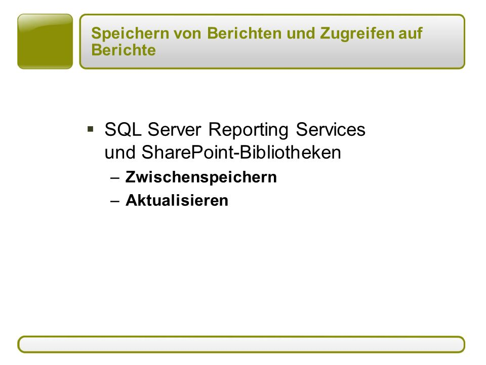 Speichern von Berichten und Zugreifen auf Berichte  SQL Server Reporting Services und SharePoint-Bibliotheken –Zwischenspeichern –Aktualisieren