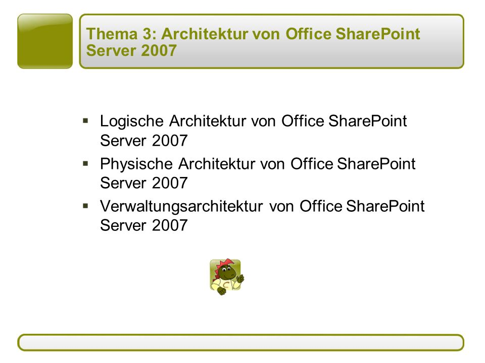 Thema 3: Architektur von Office SharePoint Server 2007  Logische Architektur von Office SharePoint Server 2007  Physische Architektur von Office SharePoint Server 2007  Verwaltungsarchitektur von Office SharePoint Server 2007