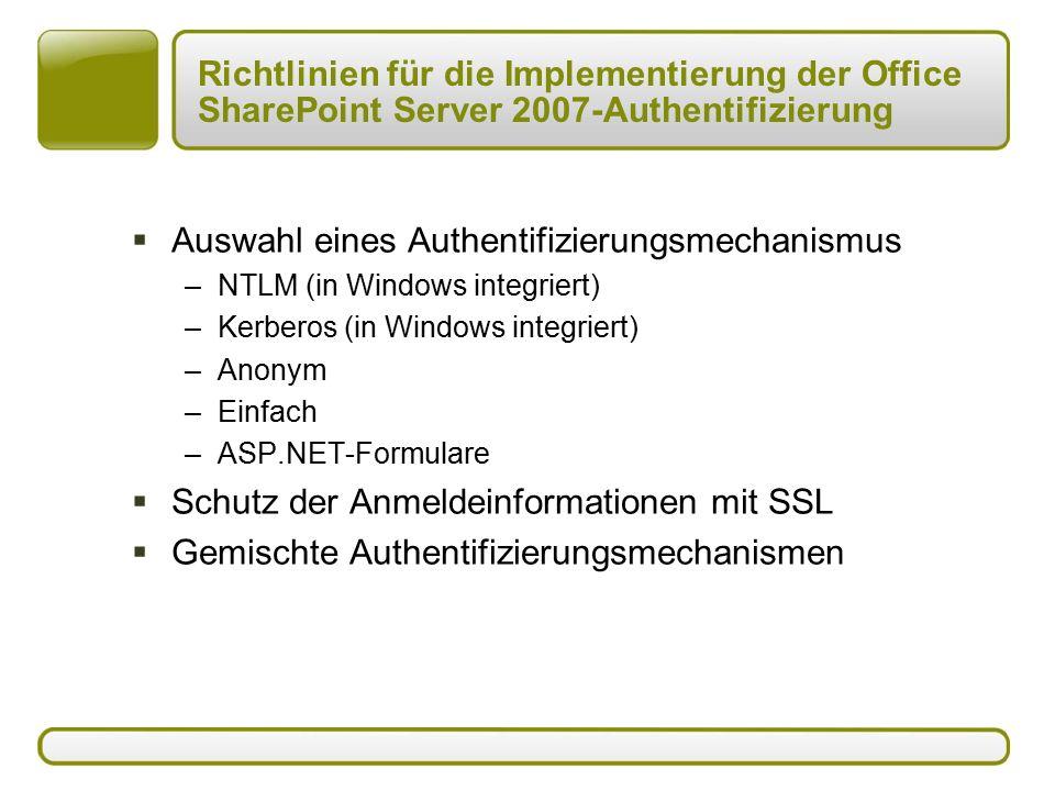 Richtlinien für die Implementierung der Office SharePoint Server 2007-Authentifizierung  Auswahl eines Authentifizierungsmechanismus –NTLM (in Windows integriert) –Kerberos (in Windows integriert) –Anonym –Einfach –ASP.NET-Formulare  Schutz der Anmeldeinformationen mit SSL  Gemischte Authentifizierungsmechanismen