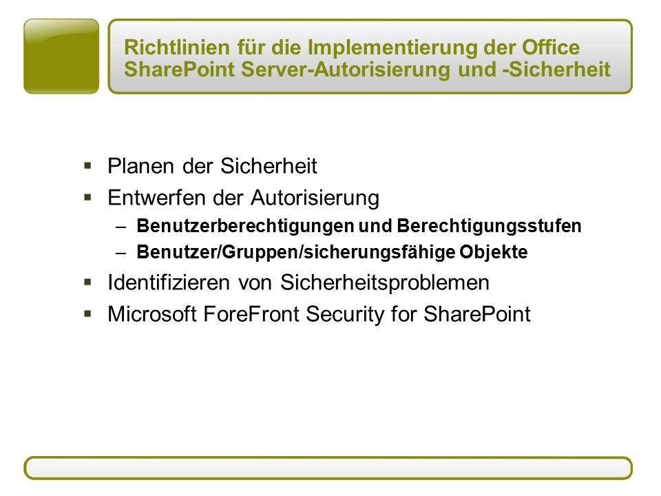 Richtlinien für die Implementierung der Office SharePoint Server-Autorisierung und -Sicherheit  Planen der Sicherheit  Entwerfen der Autorisierung –Benutzerberechtigungen und Berechtigungsstufen –Benutzer/Gruppen/sicherungsfähige Objekte  Identifizieren von Sicherheitsproblemen  Microsoft ForeFront Security for SharePoint