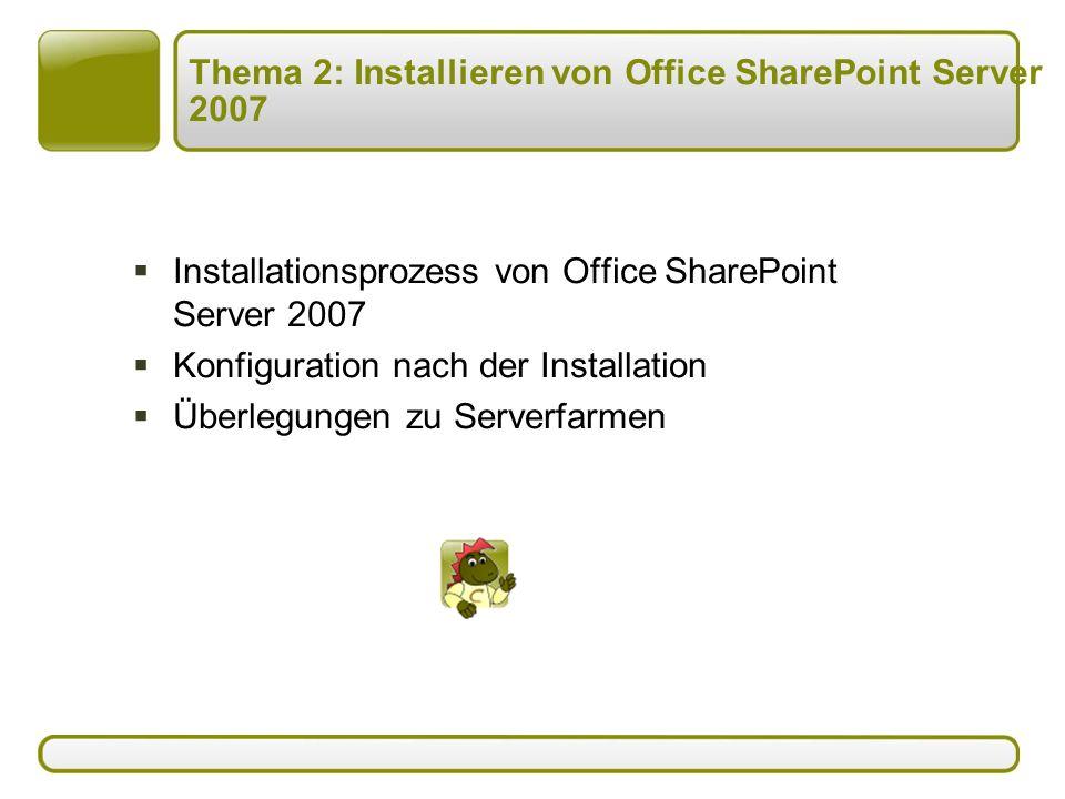 Thema 2: Installieren von Office SharePoint Server 2007  Installationsprozess von Office SharePoint Server 2007  Konfiguration nach der Installation  Überlegungen zu Serverfarmen